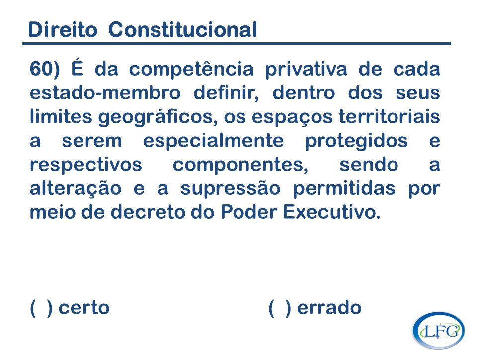 Direito Constitucional 60) É da competência privativa de cada estado-membro definir, dentro dos seus limites geográficos, os espaços territoriais a se
