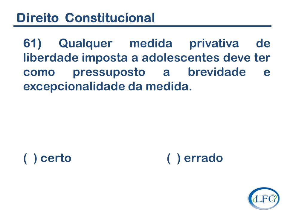 Direito Constitucional 61) Qualquer medida privativa de liberdade imposta a adolescentes deve ter como pressuposto a brevidade e excepcionalidade da m