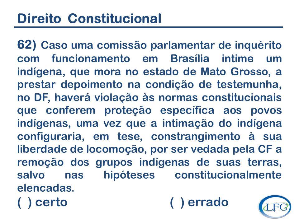 Direito Constitucional 62) Caso uma comissão parlamentar de inquérito com funcionamento em Brasília intime um indígena, que mora no estado de Mato Gro