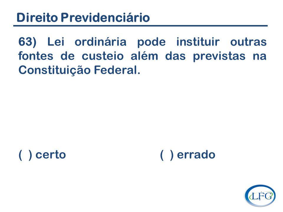 Direito Previdenciário 63) Lei ordinária pode instituir outras fontes de custeio além das previstas na Constituição Federal. ( ) certo ( ) errado