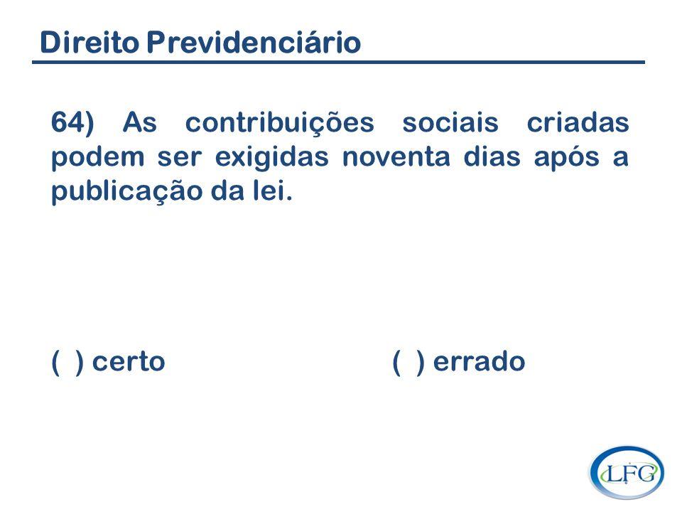 Direito Previdenciário 64) As contribuições sociais criadas podem ser exigidas noventa dias após a publicação da lei. ( ) certo ( ) errado