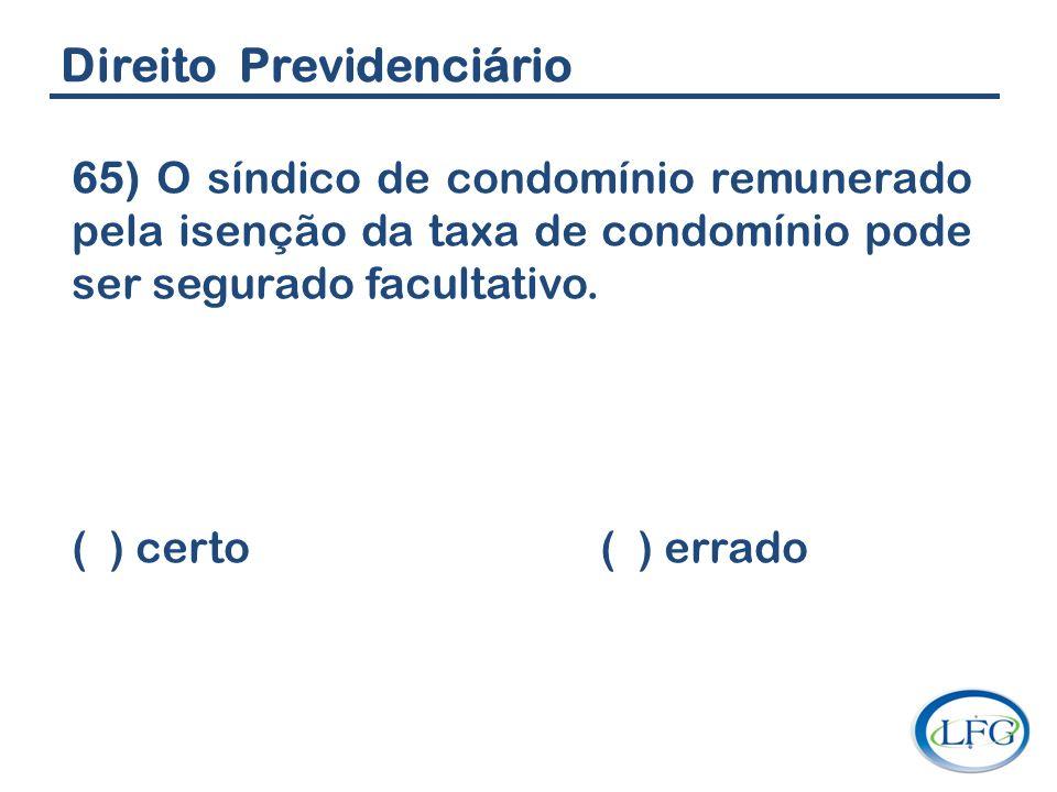 Direito Previdenciário 65) O síndico de condomínio remunerado pela isenção da taxa de condomínio pode ser segurado facultativo. ( ) certo ( ) errado