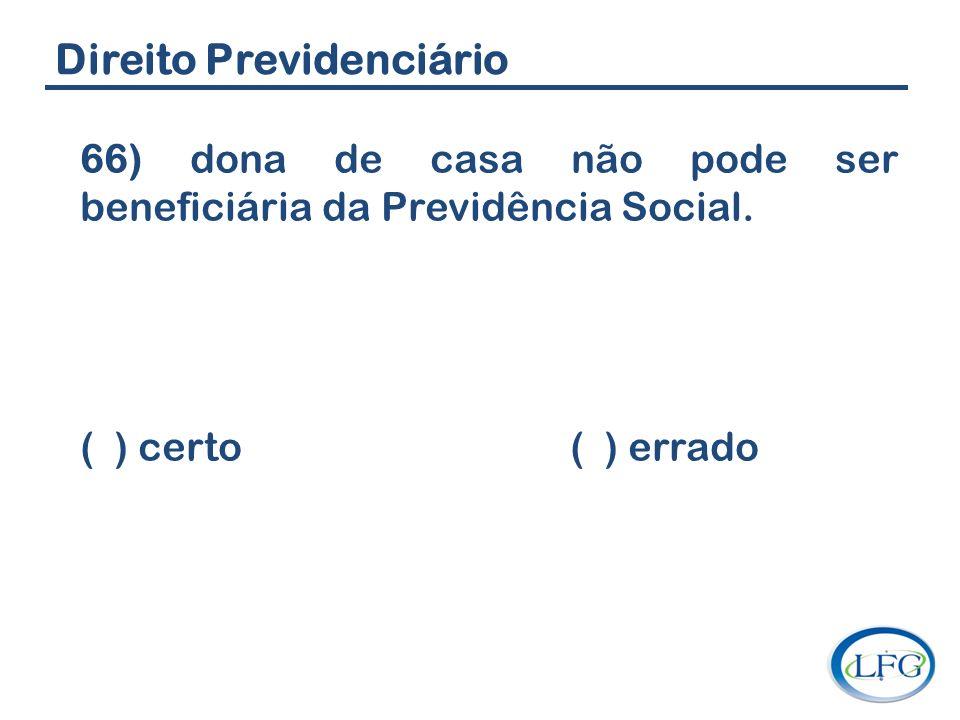 Direito Previdenciário 66) dona de casa não pode ser beneficiária da Previdência Social. ( ) certo ( ) errado