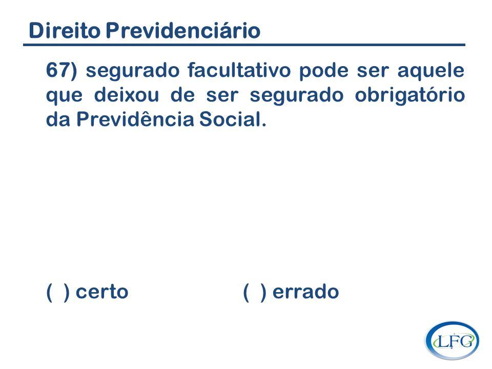 Direito Previdenciário 67) segurado facultativo pode ser aquele que deixou de ser segurado obrigatório da Previdência Social. ( ) certo ( ) errado
