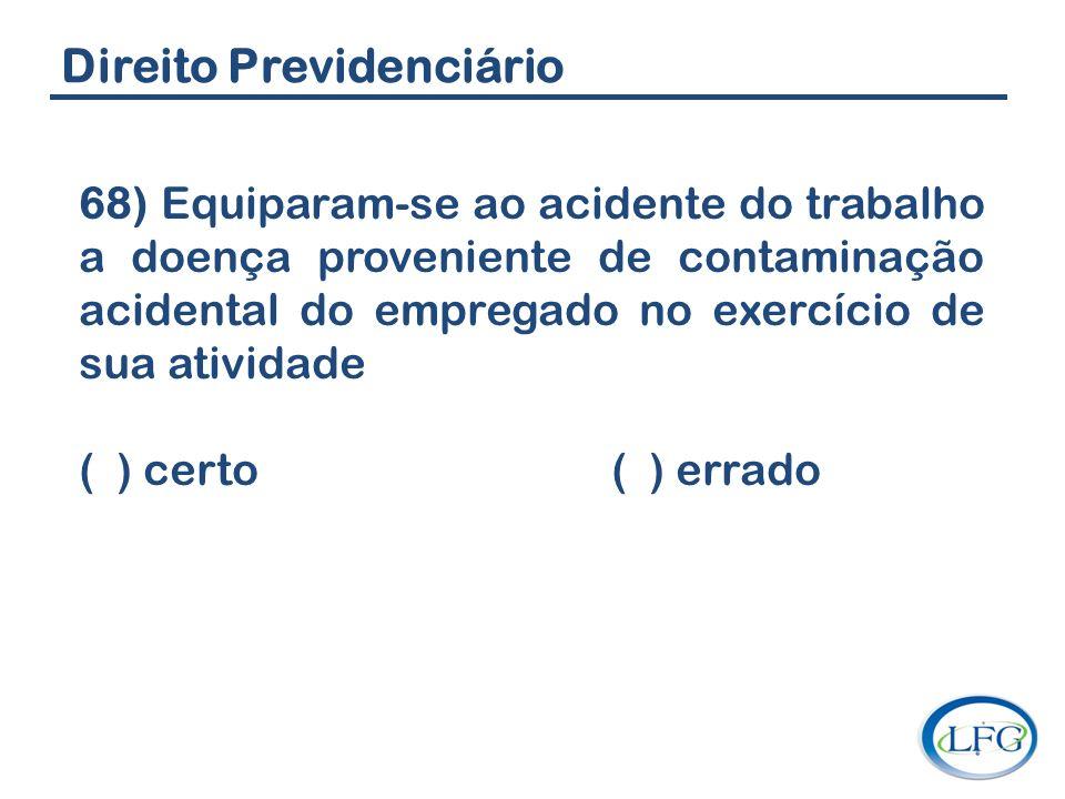 Direito Previdenciário 68) Equiparam-se ao acidente do trabalho a doença proveniente de contaminação acidental do empregado no exercício de sua ativid