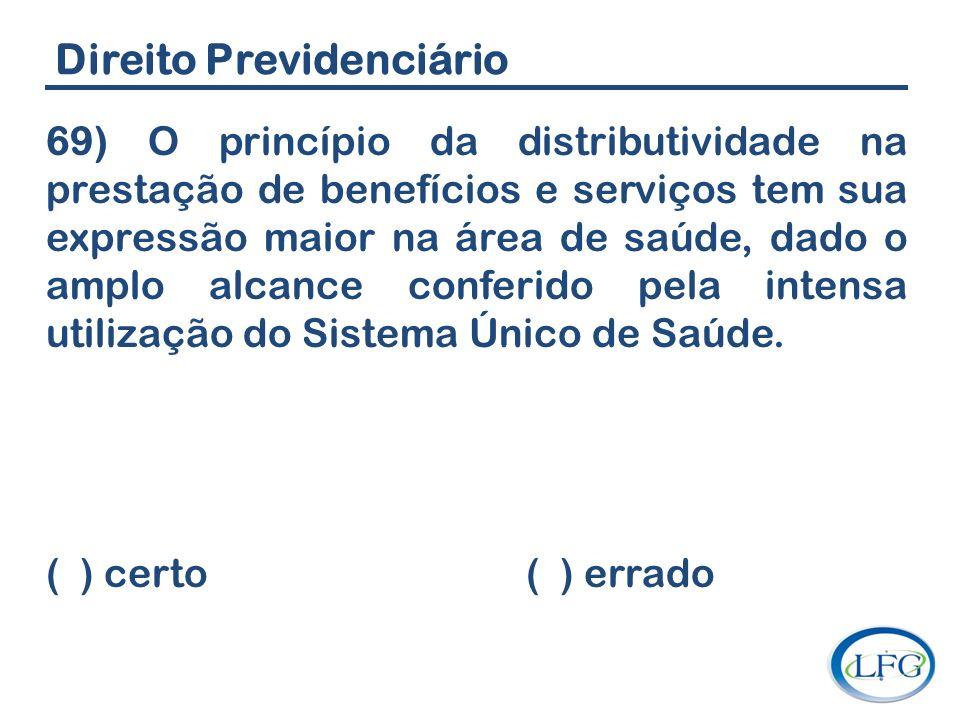 Direito Previdenciário 69) O princípio da distributividade na prestação de benefícios e serviços tem sua expressão maior na área de saúde, dado o ampl