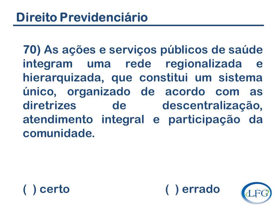 Direito Previdenciário 70) As ações e serviços públicos de saúde integram uma rede regionalizada e hierarquizada, que constitui um sistema único, orga