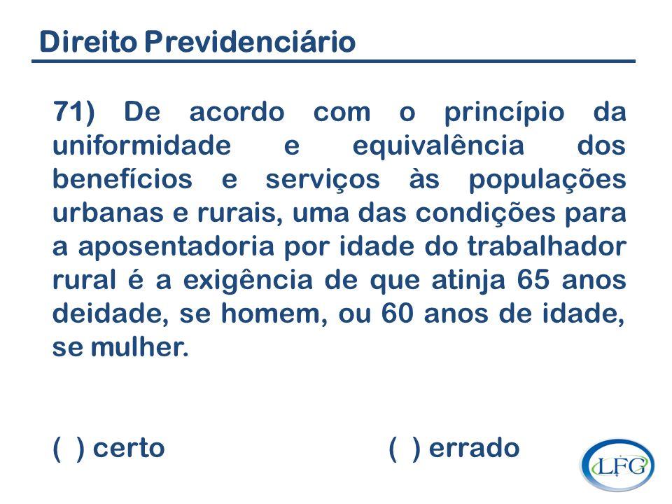 Direito Previdenciário 71) De acordo com o princípio da uniformidade e equivalência dos benefícios e serviços às populações urbanas e rurais, uma das
