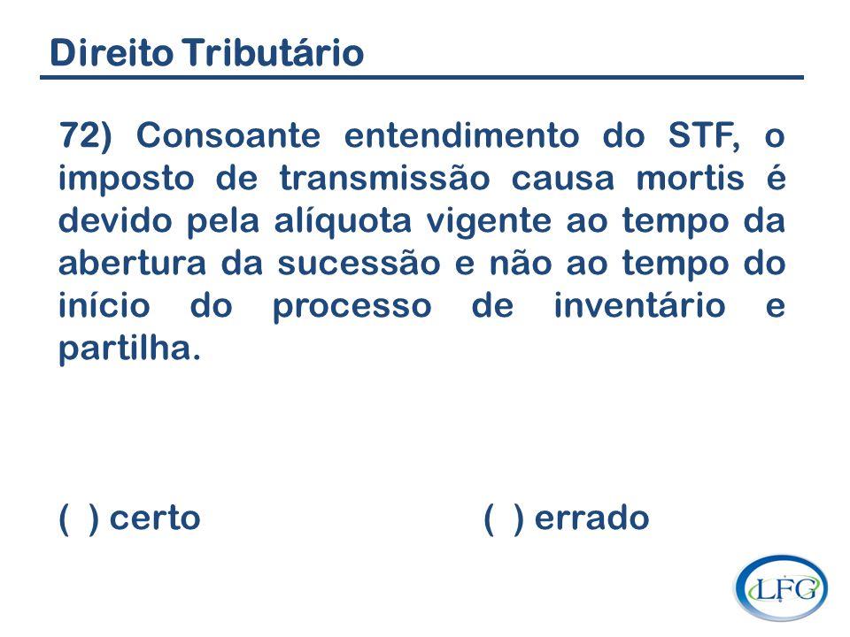 Direito Tributário 72) Consoante entendimento do STF, o imposto de transmissão causa mortis é devido pela alíquota vigente ao tempo da abertura da suc