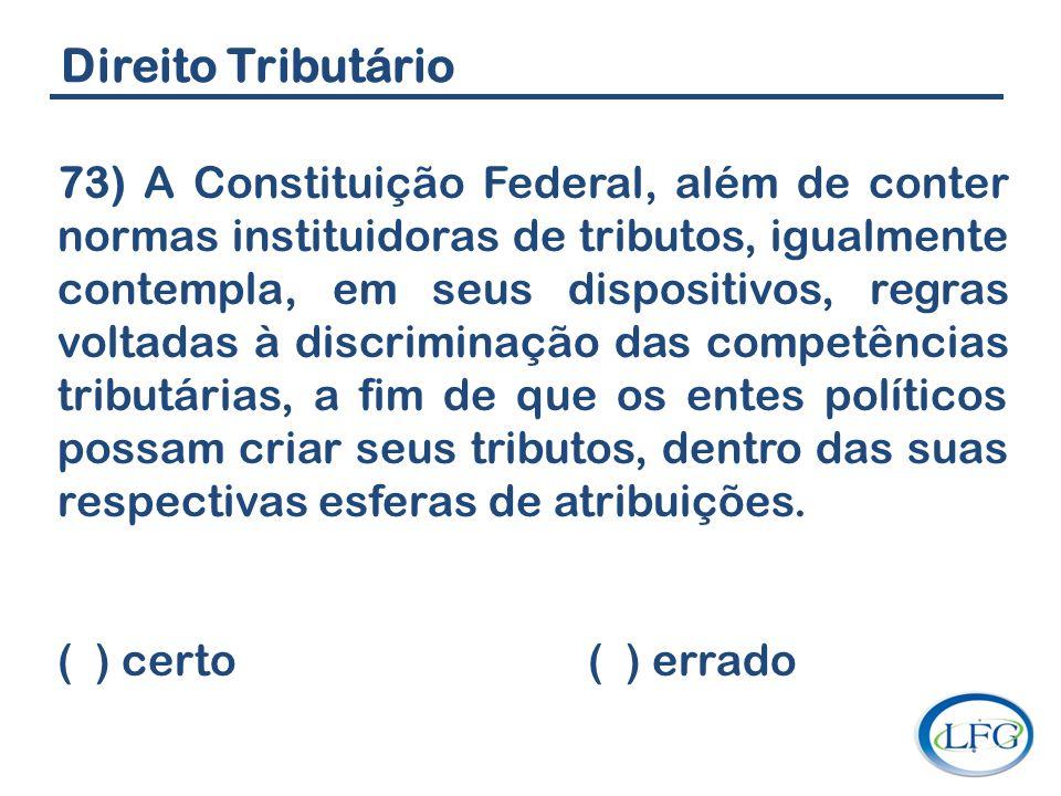 Direito Tributário 73) A Constituição Federal, além de conter normas instituidoras de tributos, igualmente contempla, em seus dispositivos, regras vol