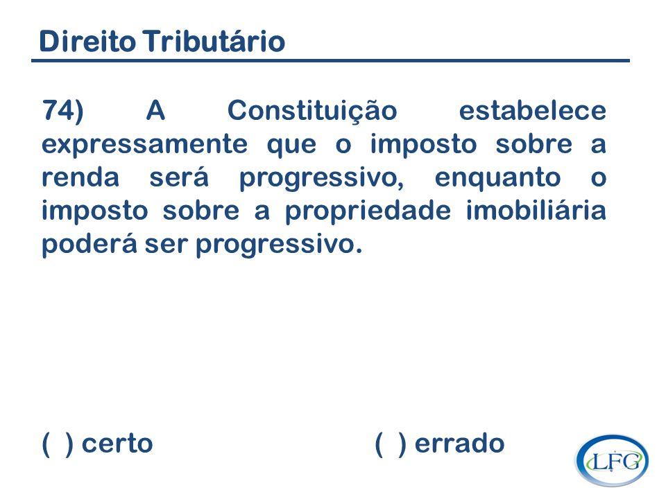 Direito Tributário 74) A Constituição estabelece expressamente que o imposto sobre a renda será progressivo, enquanto o imposto sobre a propriedade im