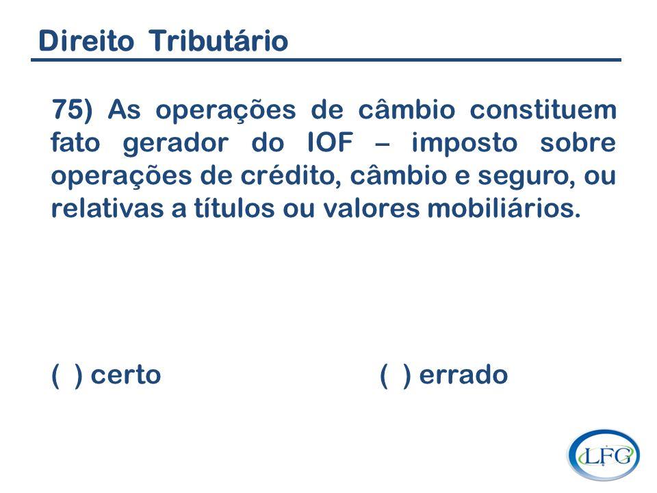Direito Tributário 75) As operações de câmbio constituem fato gerador do IOF – imposto sobre operações de crédito, câmbio e seguro, ou relativas a tít