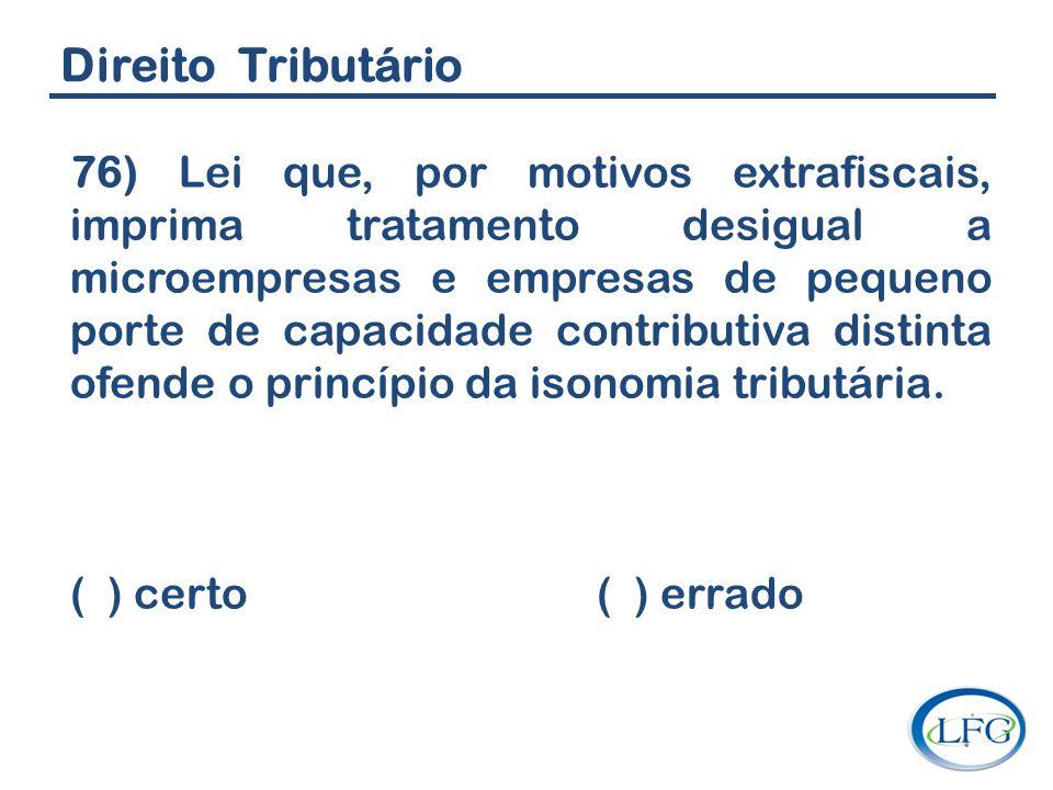 Direito Tributário 76) Lei que, por motivos extrafiscais, imprima tratamento desigual a microempresas e empresas de pequeno porte de capacidade contri