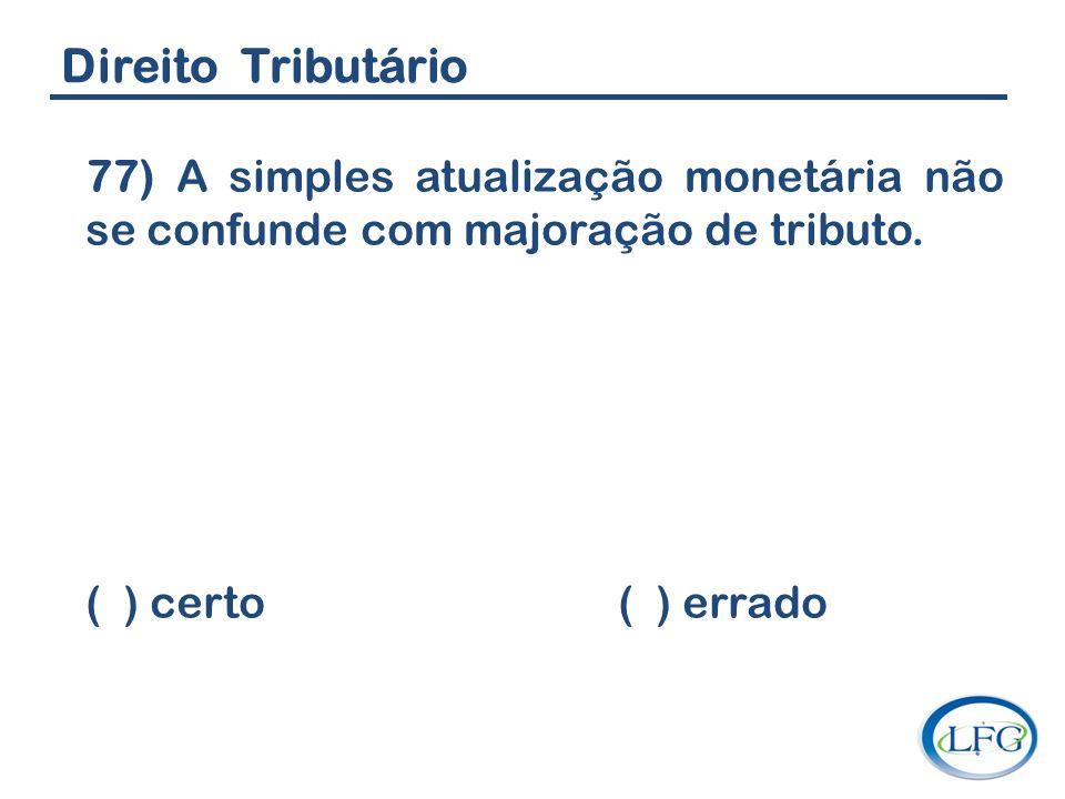 Direito Tributário 77) A simples atualização monetária não se confunde com majoração de tributo. ( ) certo ( ) errado