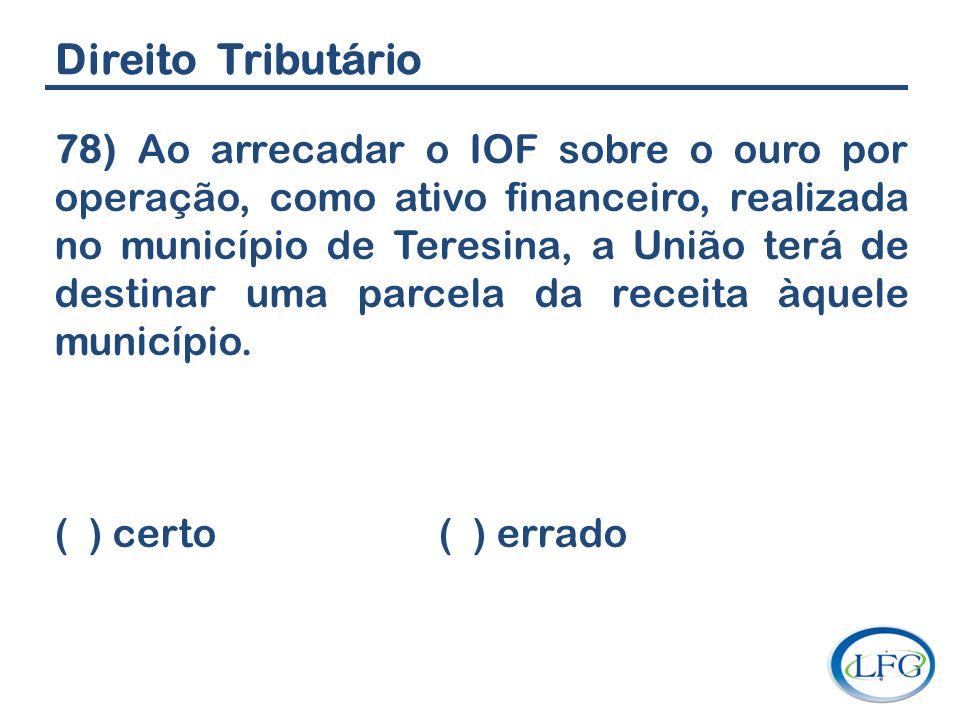 Direito Tributário 78) Ao arrecadar o IOF sobre o ouro por operação, como ativo financeiro, realizada no município de Teresina, a União terá de destin