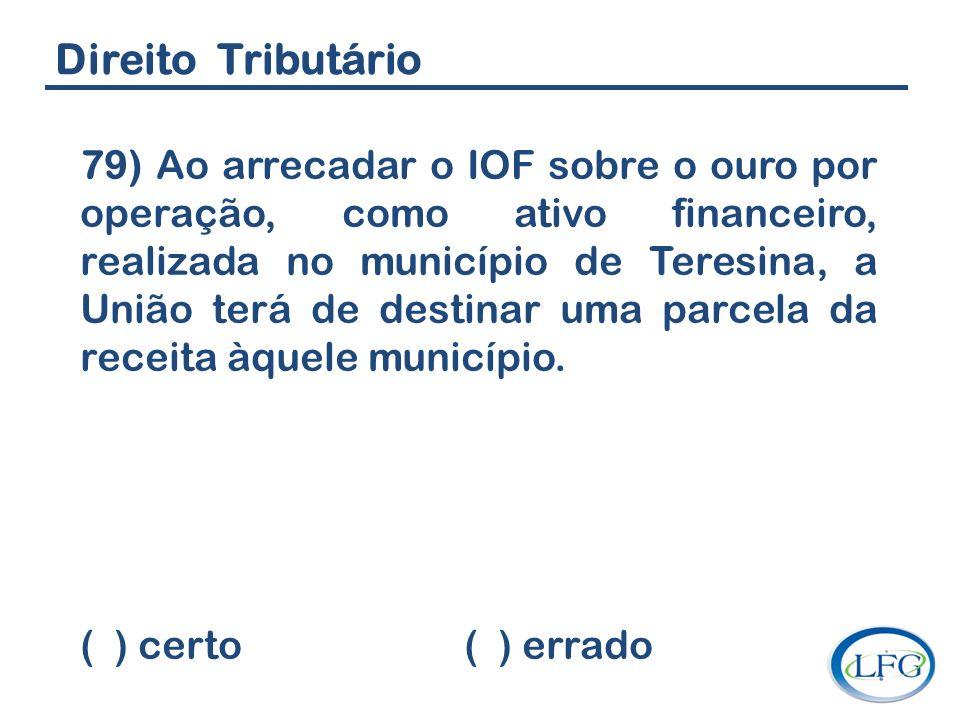 Direito Tributário 79) Ao arrecadar o IOF sobre o ouro por operação, como ativo financeiro, realizada no município de Teresina, a União terá de destin