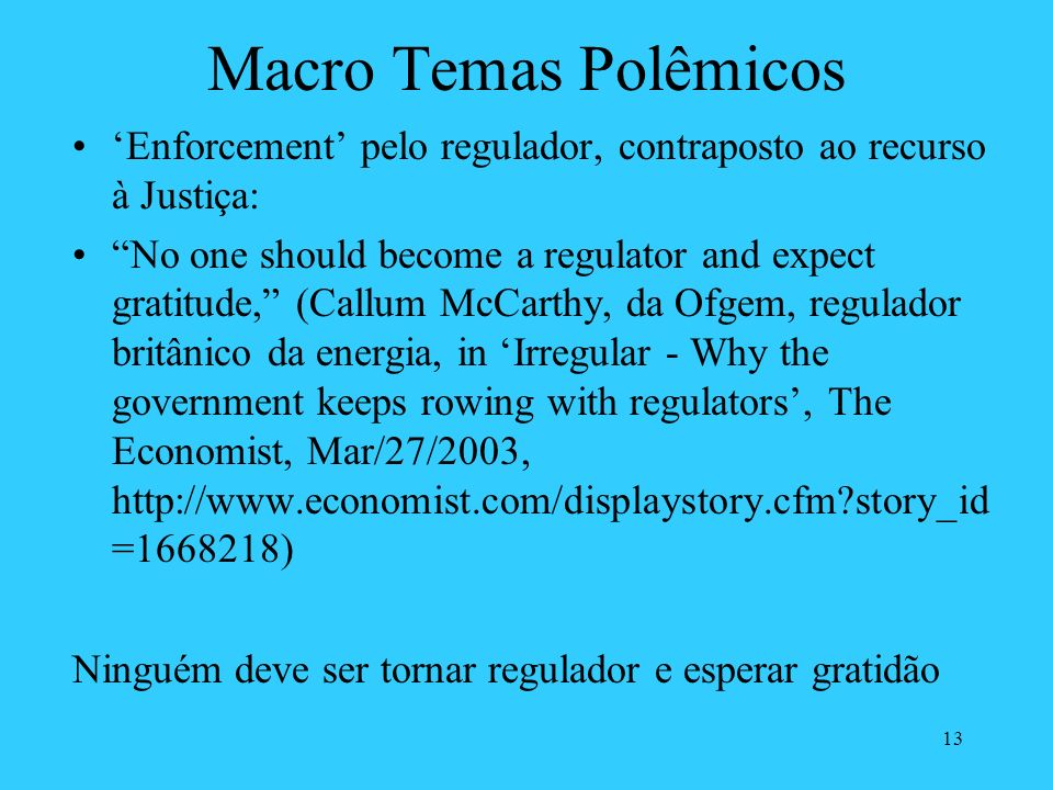 13 Macro Temas Polêmicos Enforcement pelo regulador, contraposto ao recurso à Justiça: No one should become a regulator and expect gratitude, (Callum McCarthy, da Ofgem, regulador britânico da energia, in Irregular - Why the government keeps rowing with regulators, The Economist, Mar/27/2003, http://www.economist.com/displaystory.cfm?story_id =1668218) Ninguém deve ser tornar regulador e esperar gratidão