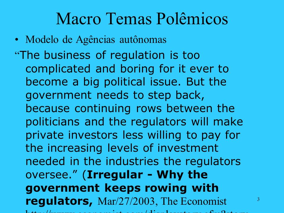 3 Macro Temas Polêmicos Modelo de Agências autônomas The business of regulation is too complicated and boring for it ever to become a big political issue.