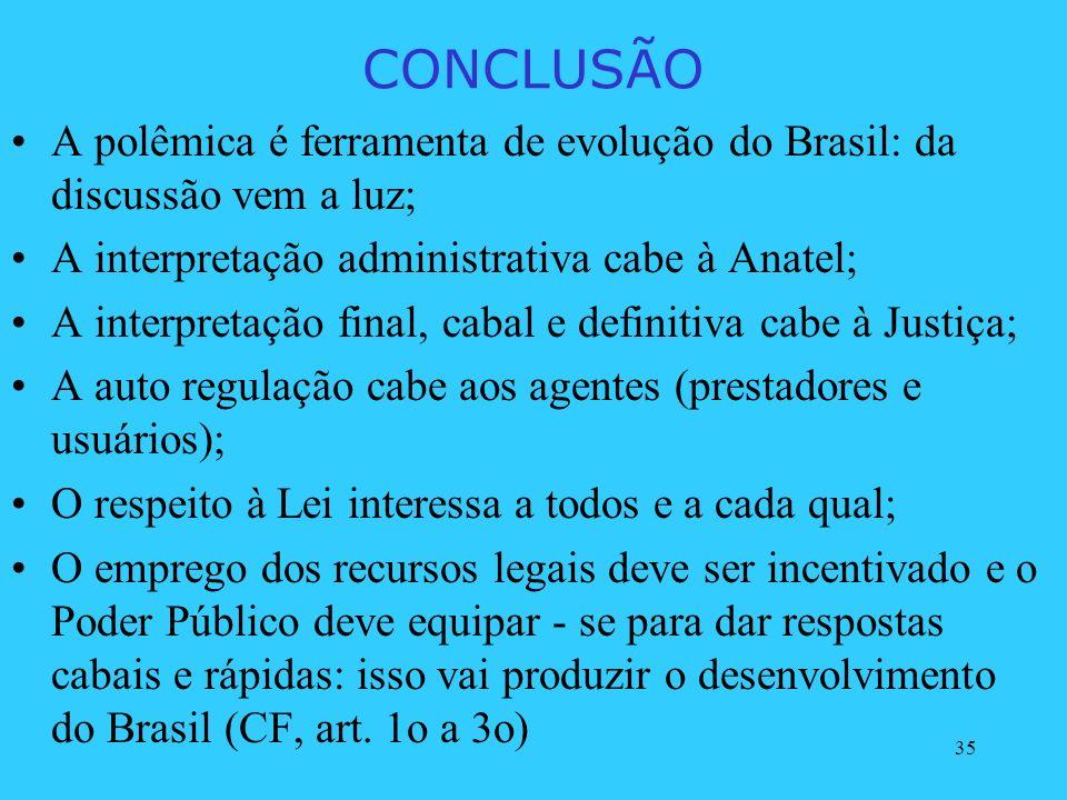 35 CONCLUSÃO A polêmica é ferramenta de evolução do Brasil: da discussão vem a luz; A interpretação administrativa cabe à Anatel; A interpretação fina