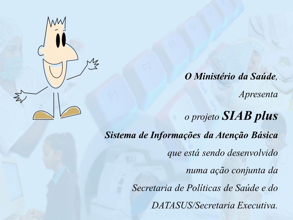 O Ministério da Saúde, Apresenta o projeto SIAB plus Sistema de Informações da Atenção Básica que está sendo desenvolvido numa ação conjunta da Secret