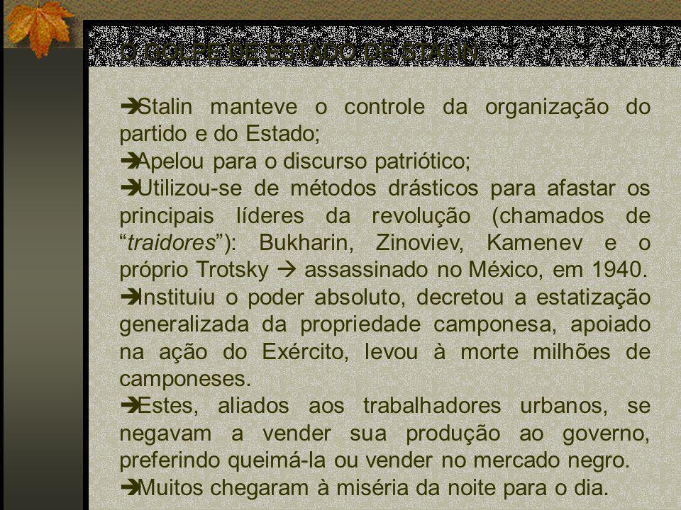 O GOLPE DE ESTADO DE STALIN: Stalin manteve o controle da organização do partido e do Estado; Apelou para o discurso patriótico; Utilizou-se de métodos drásticos para afastar os principais líderes da revolução (chamados detraidores): Bukharin, Zinoviev, Kamenev e o próprio Trotsky assassinado no México, em 1940.