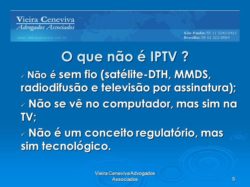 Vieira Ceneviva Advogados Associados5 O que não é IPTV ? Não é sem fio (satélite-DTH, MMDS, radiodifusão e televisão por assinatura); Não é sem fio (s
