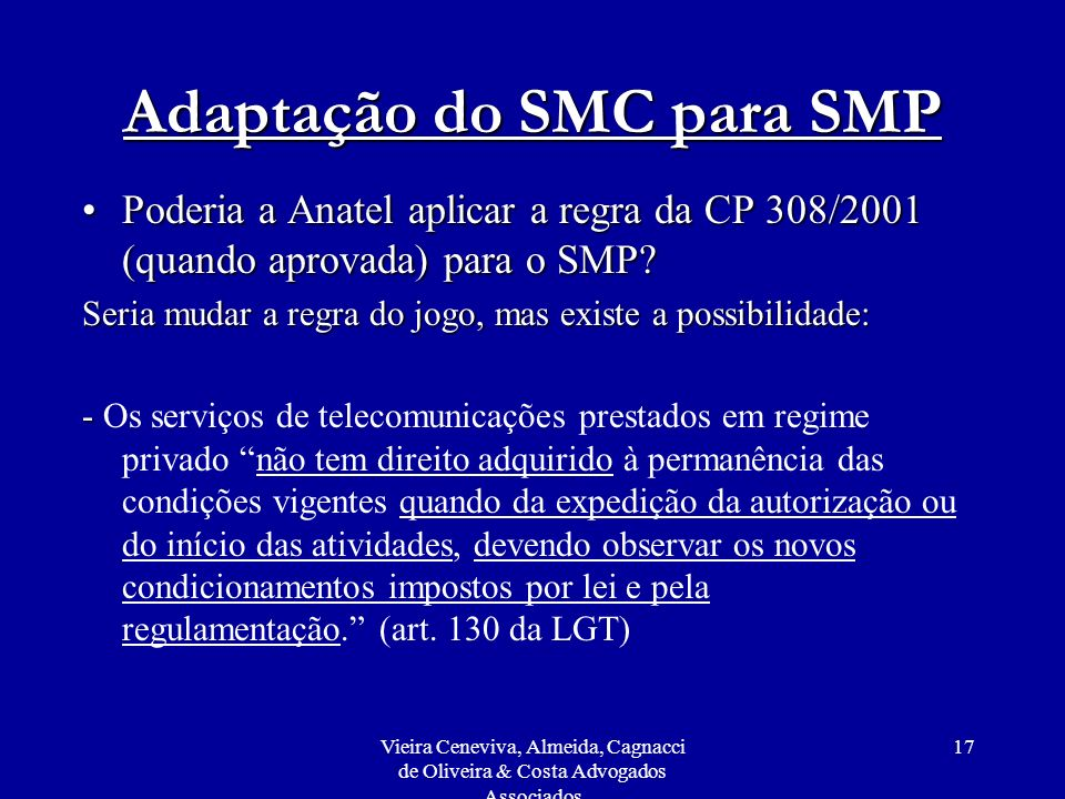 Vieira Ceneviva, Almeida, Cagnacci de Oliveira & Costa Advogados Associados 17 Adaptação do SMC para SMP Poderia a Anatel aplicar a regra da CP 308/20