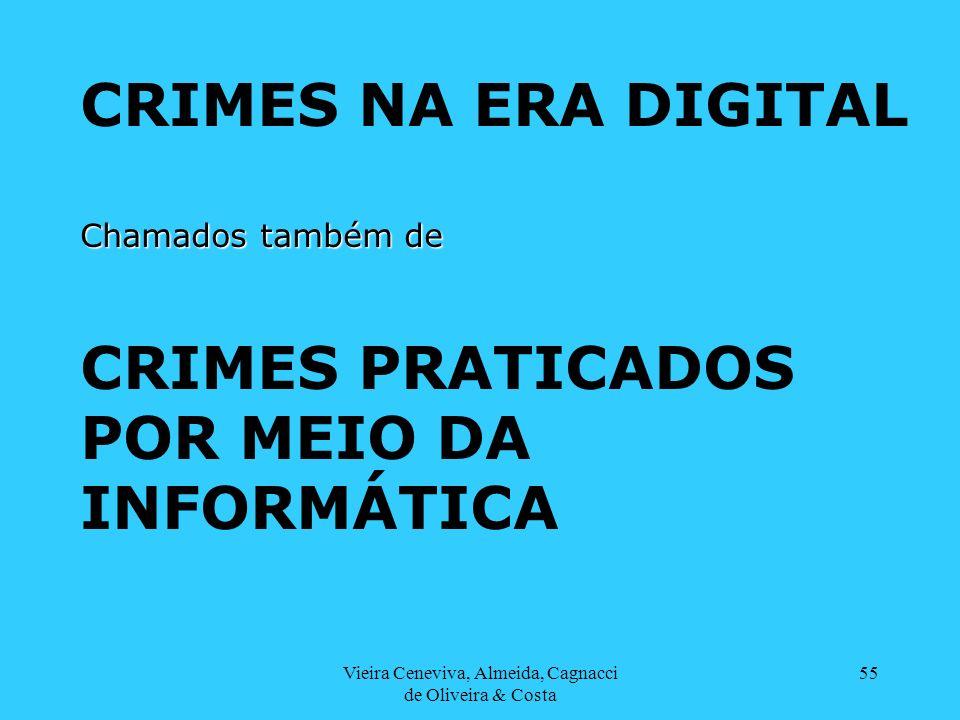 Vieira Ceneviva, Almeida, Cagnacci de Oliveira & Costa 55 CRIMES NA ERA DIGITAL Chamados também de CRIMES PRATICADOS POR MEIO DA INFORMÁTICA