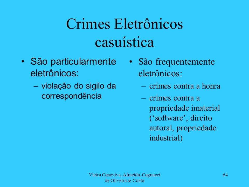 Vieira Ceneviva, Almeida, Cagnacci de Oliveira & Costa 64 Crimes Eletrônicos casuística São particularmente eletrônicos: –violação do sigilo da corres