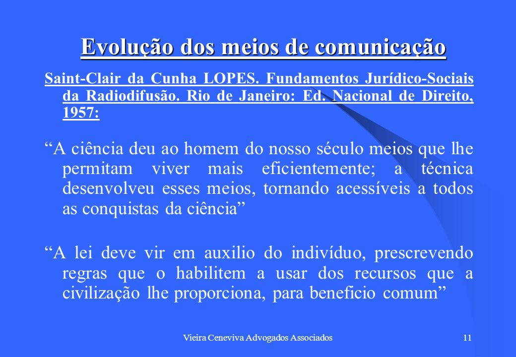Vieira Ceneviva Advogados Associados11 Evolução dos meios de comunicação Saint-Clair da Cunha LOPES. Fundamentos Jurídico-Sociais da Radiodifusão. Rio