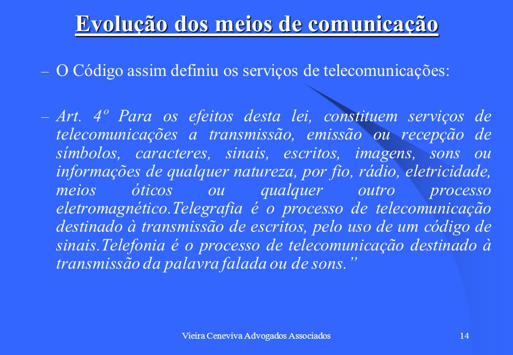 Vieira Ceneviva Advogados Associados14 Evolução dos meios de comunicação – O Código assim definiu os serviços de telecomunicações: – Art. 4º Para os e