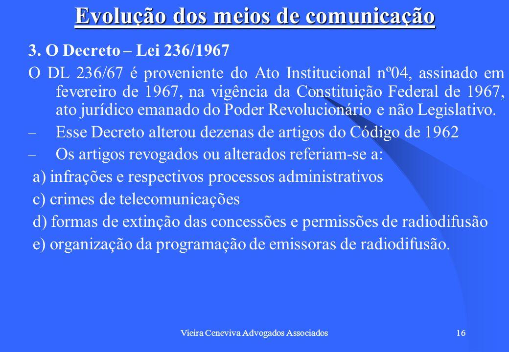 Vieira Ceneviva Advogados Associados16 Evolução dos meios de comunicação 3. O Decreto – Lei 236/1967 O DL 236/67 é proveniente do Ato Institucional nº