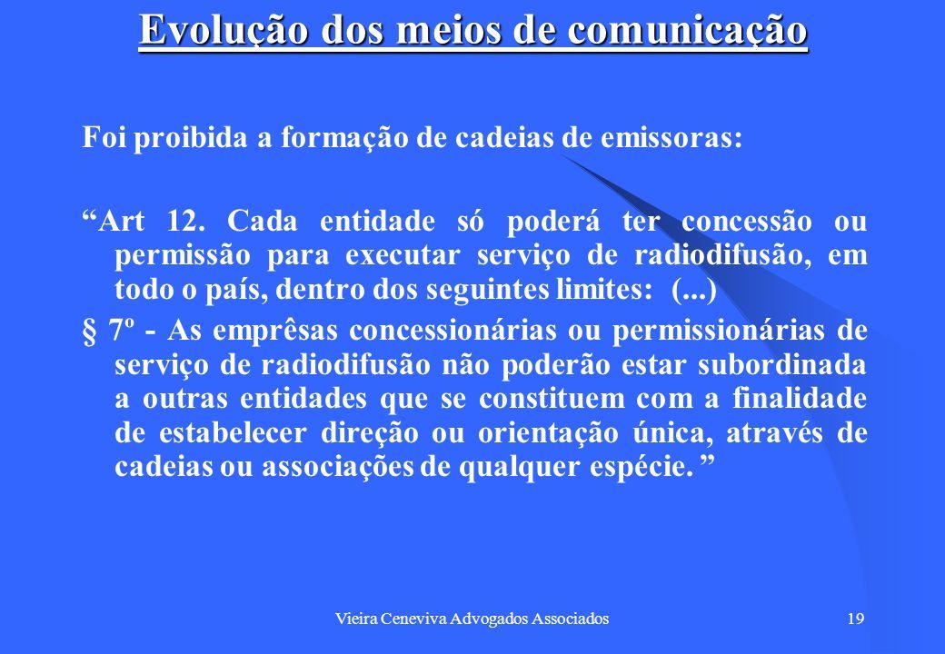 Vieira Ceneviva Advogados Associados19 Evolução dos meios de comunicação Foi proibida a formação de cadeias de emissoras: Art 12. Cada entidade só pod