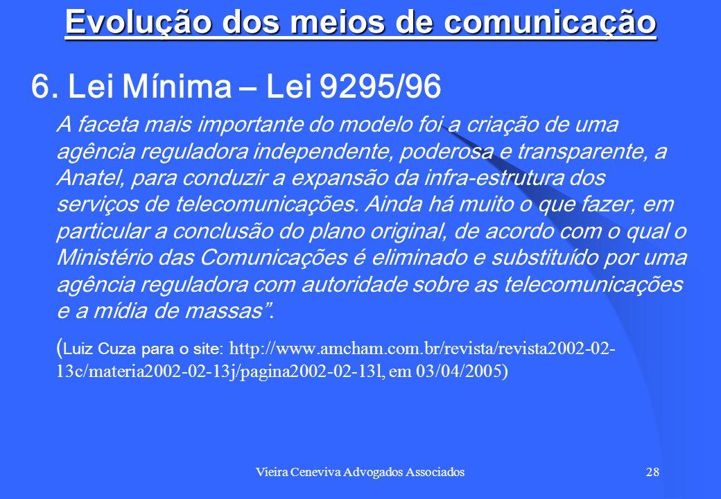 Vieira Ceneviva Advogados Associados28 Evolução dos meios de comunicação 6. Lei Mínima – Lei 9295/96 A faceta mais importante do modelo foi a criação