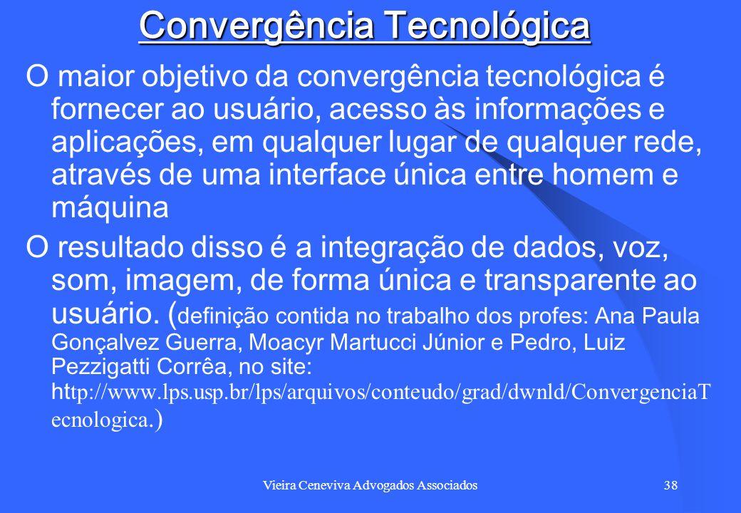 Vieira Ceneviva Advogados Associados38 Convergência Tecnológica O maior objetivo da convergência tecnológica é fornecer ao usuário, acesso às informaç