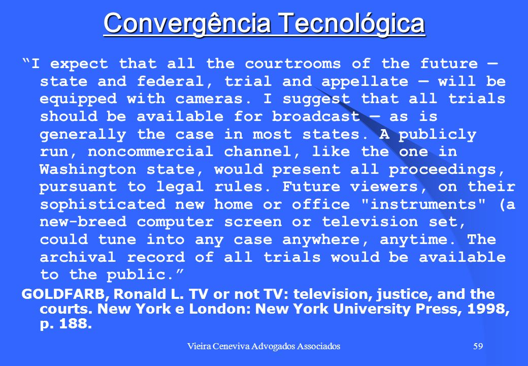 Vieira Ceneviva Advogados Associados59 Convergência Tecnológica I expect that all the courtrooms of the future state and federal, trial and appellate