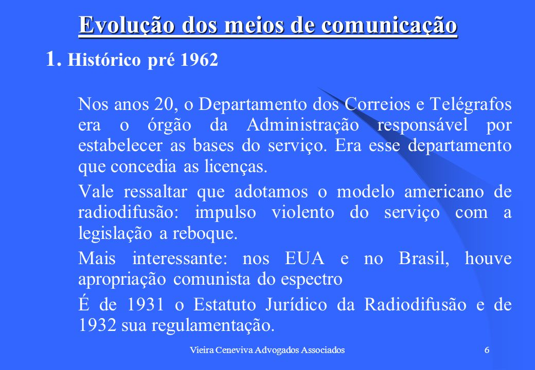 Vieira Ceneviva Advogados Associados6 Evolução dos meios de comunicação 1. Histórico pré 1962 Nos anos 20, o Departamento dos Correios e Telégrafos er