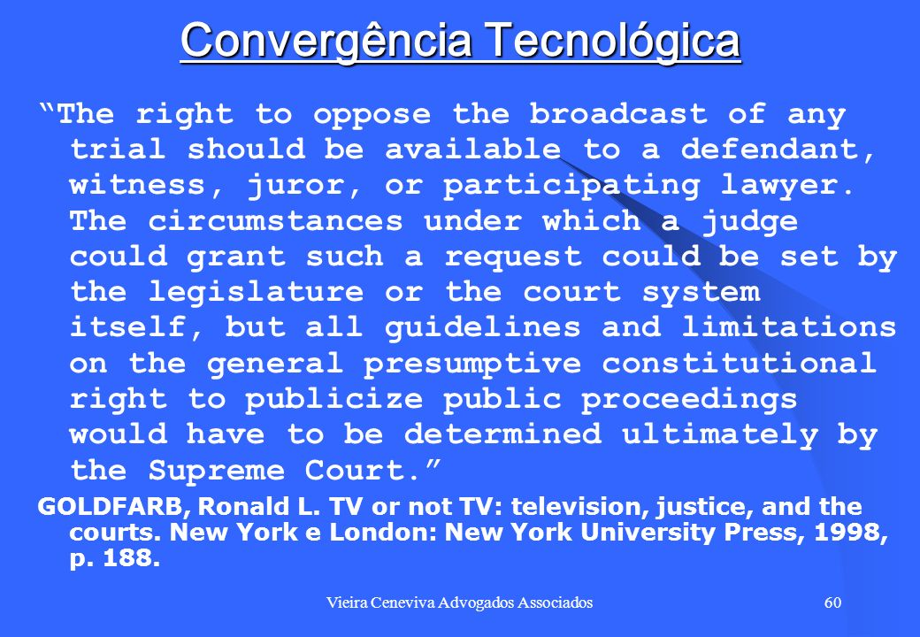 Vieira Ceneviva Advogados Associados60 Convergência Tecnológica The right to oppose the broadcast of any trial should be available to a defendant, wit