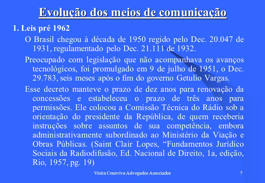 Vieira Ceneviva Advogados Associados7 Evolução dos meios de comunicação 1. Leis pré 1962 O Brasil chegou à década de 1950 regido pelo Dec. 20.047 de 1
