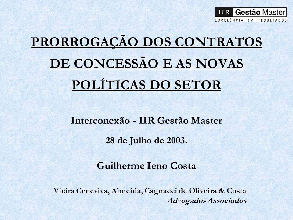 PRORROGAÇÃO DOS CONTRATOS DE CONCESSÃO E AS NOVAS POLÍTICAS DO SETOR Interconexão - IIR Gestão Master 28 de Julho de 2003. Guilherme Ieno Costa Vieira