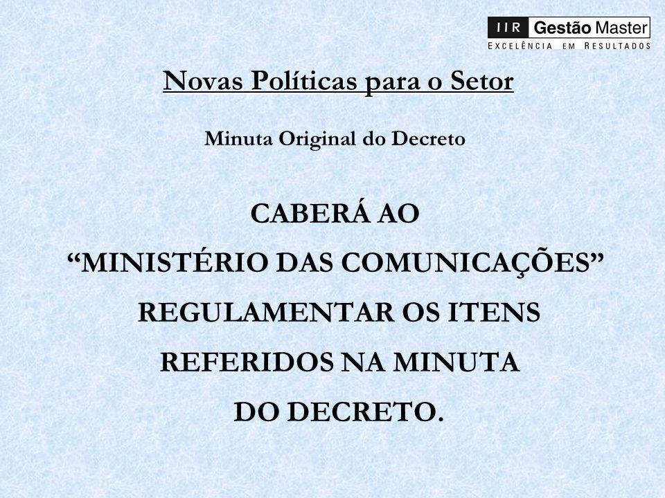 Novas Políticas para o Setor Minuta Original do Decreto CABERÁ AO MINISTÉRIO DAS COMUNICAÇÕES REGULAMENTAR OS ITENS REFERIDOS NA MINUTA DO DECRETO.