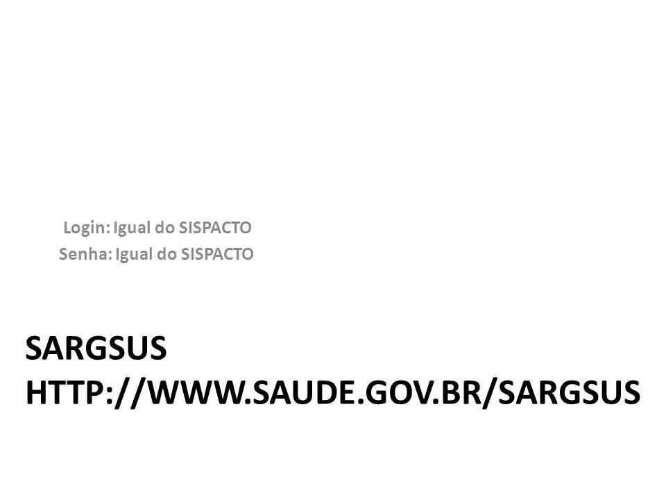SARGSUS HTTP://WWW.SAUDE.GOV.BR/SARGSUS Login: Igual do SISPACTO Senha: Igual do SISPACTO