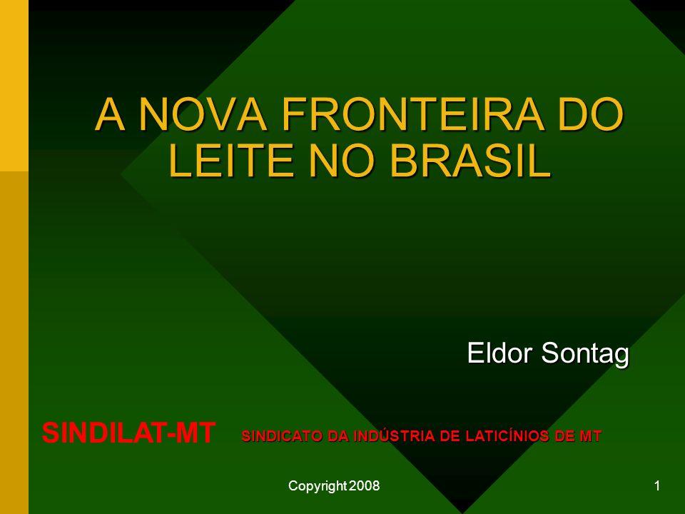 Copyright 2008 1 A NOVA FRONTEIRA DO LEITE NO BRASIL Eldor Sontag SINDILAT-MT SINDICATO DA INDÚSTRIA DE LATICÍNIOS DE MT