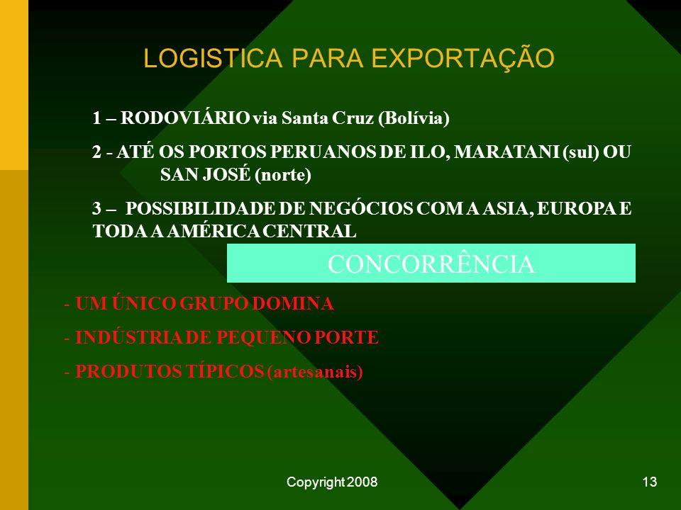 Copyright 2008 13 1 – RODOVIÁRIO via Santa Cruz (Bolívia) 2 - ATÉ OS PORTOS PERUANOS DE ILO, MARATANI (sul) OU SAN JOSÉ (norte) 3 – POSSIBILIDADE DE NEGÓCIOS COM A ASIA, EUROPA E TODA A AMÉRICA CENTRAL CONCORRÊNCIA - UM ÚNICO GRUPO DOMINA - INDÚSTRIA DE PEQUENO PORTE - PRODUTOS TÍPICOS (artesanais) LOGISTICA PARA EXPORTAÇÃO