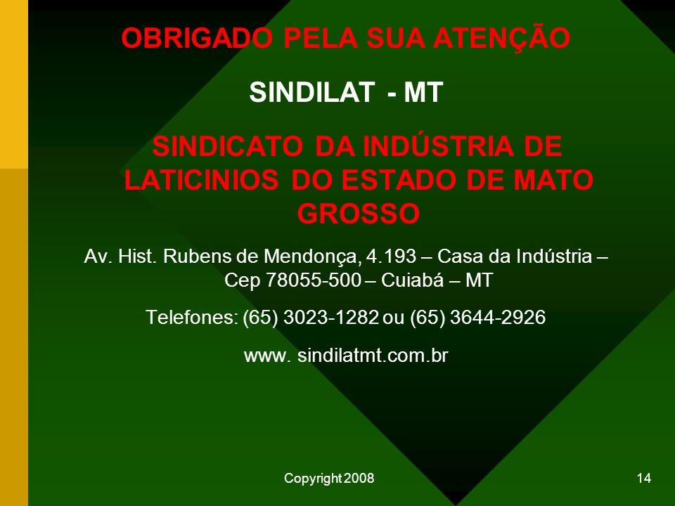 Copyright 2008 14 OBRIGADO PELA SUA ATENÇÃO SINDILAT - MT SINDICATO DA INDÚSTRIA DE LATICINIOS DO ESTADO DE MATO GROSSO Av.