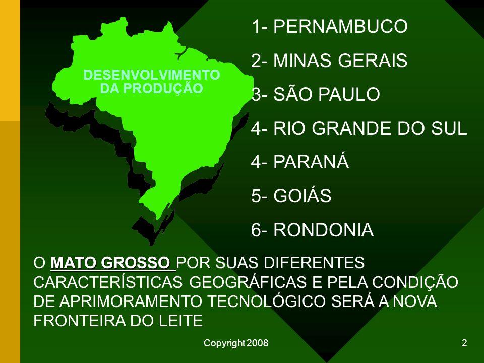 Copyright 2008 2 1- PERNAMBUCO 2- MINAS GERAIS 3- SÃO PAULO 4- RIO GRANDE DO SUL 4- PARANÁ 5- GOIÁS 6- RONDONIA MATO GROSSO O MATO GROSSO POR SUAS DIFERENTES CARACTERÍSTICAS GEOGRÁFICAS E PELA CONDIÇÃO DE APRIMORAMENTO TECNOLÓGICO SERÁ A NOVA FRONTEIRA DO LEITE DESENVOLVIMENTO DA PRODUÇÃO
