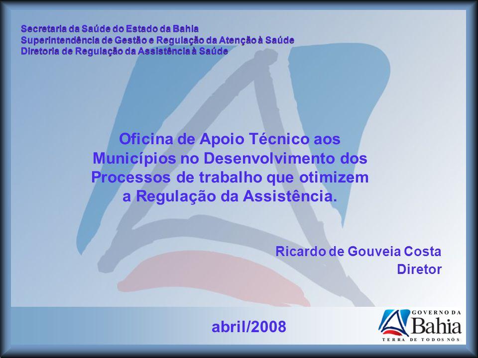 abril/2008 Secretaria da Saúde do Estado da Bahia Superintendência de Gestão e Regulação da Atenção à Saúde Diretoria de Regulação da Assistência à Sa