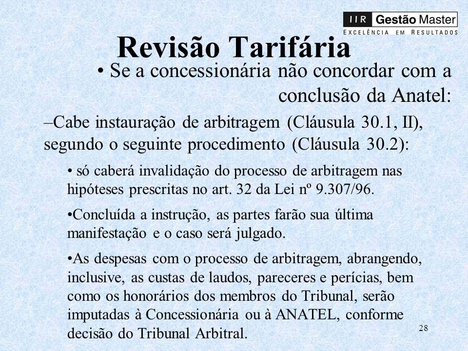 28 Revisão Tarifária Se a concessionária não concordar com a conclusão da Anatel: –Cabe instauração de arbitragem (Cláusula 30.1, II), segundo o seguinte procedimento (Cláusula 30.2): só caberá invalidação do processo de arbitragem nas hipóteses prescritas no art.