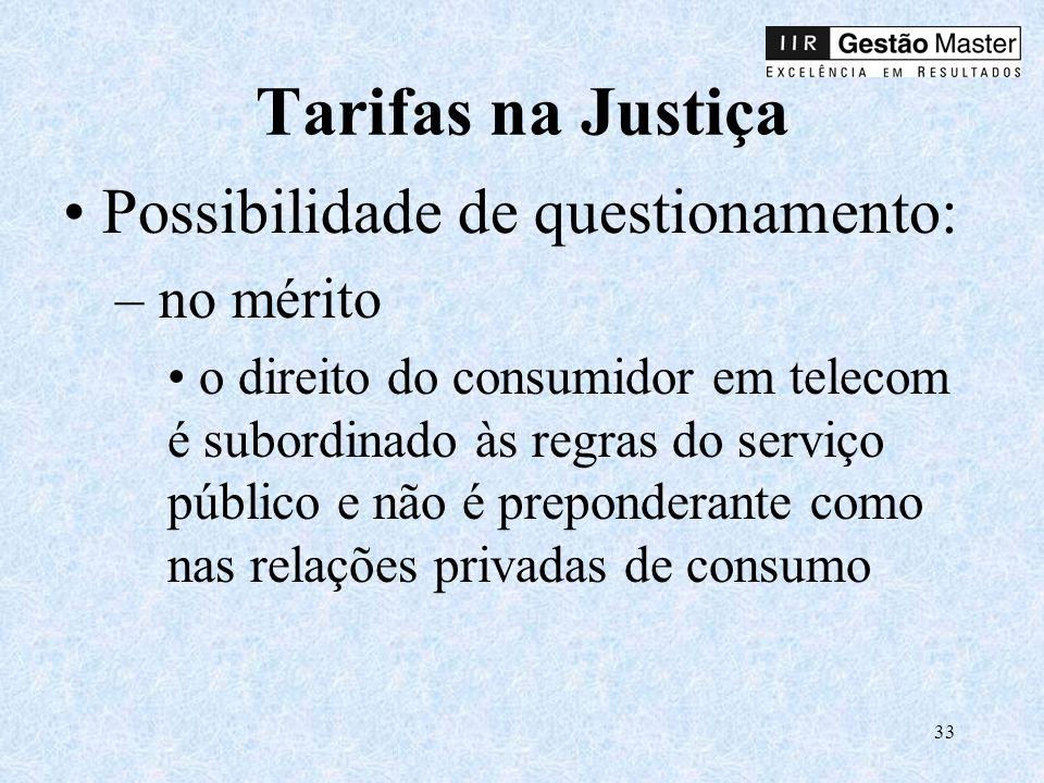 33 Tarifas na Justiça Possibilidade de questionamento: – no mérito o direito do consumidor em telecom é subordinado às regras do serviço público e não é preponderante como nas relações privadas de consumo