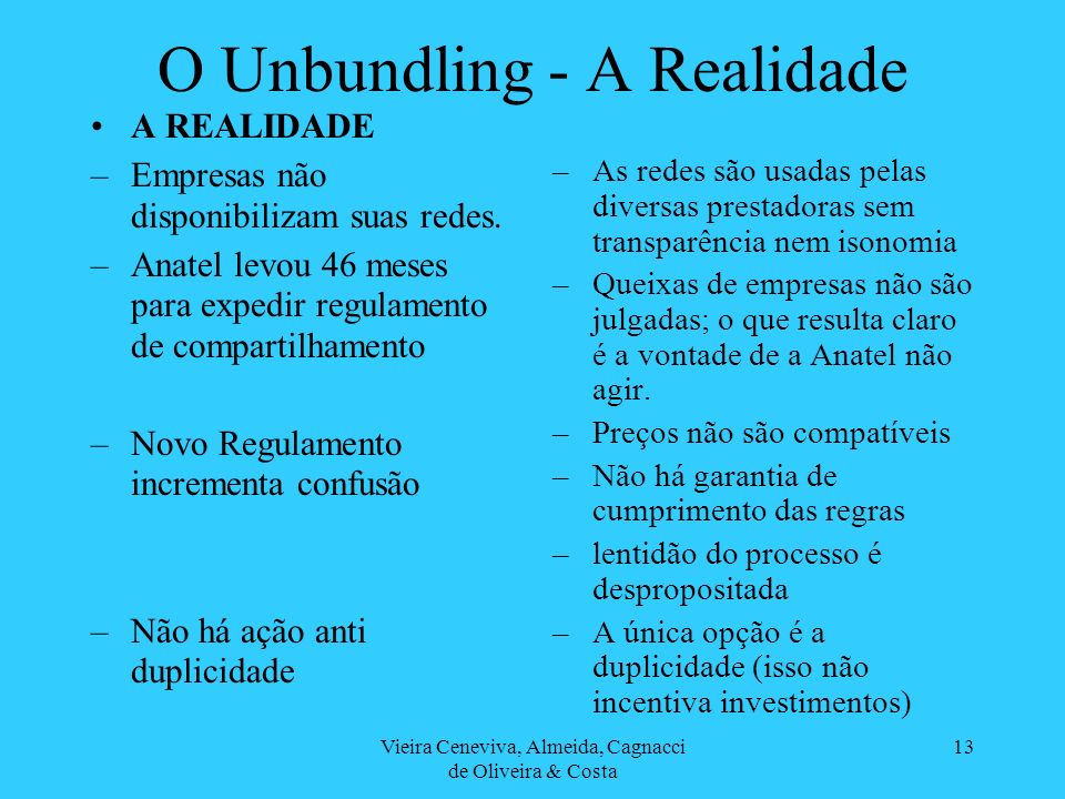 Vieira Ceneviva, Almeida, Cagnacci de Oliveira & Costa 13 O Unbundling - A Realidade A REALIDADE –Empresas não disponibilizam suas redes. –Anatel levo